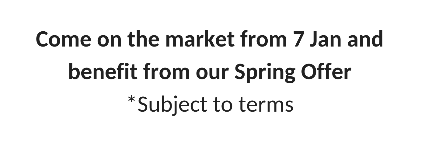 come_on_the_market_from_7_jan_and_benefit_from_our_spring_offer_subject_to_terms_1